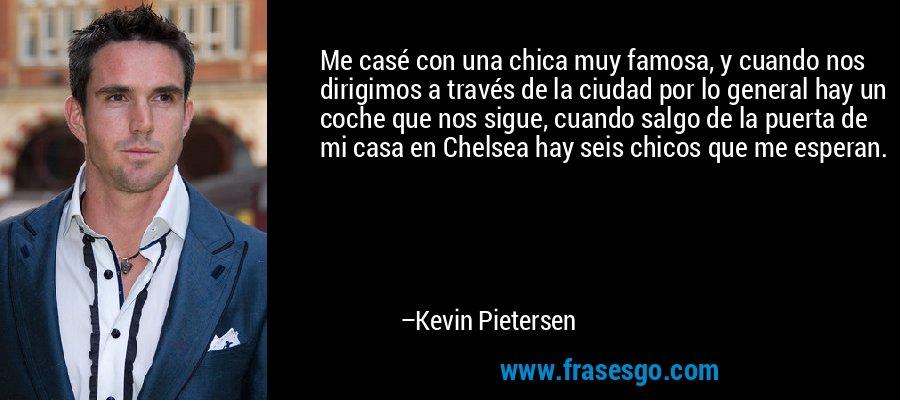 Me casé con una chica muy famosa, y cuando nos dirigimos a través de la ciudad por lo general hay un coche que nos sigue, cuando salgo de la puerta de mi casa en Chelsea hay seis chicos que me esperan. – Kevin Pietersen