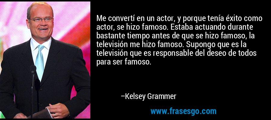 Me convertí en un actor, y porque tenía éxito como actor, se hizo famoso. Estaba actuando durante bastante tiempo antes de que se hizo famoso, la televisión me hizo famoso. Supongo que es la televisión que es responsable del deseo de todos para ser famoso. – Kelsey Grammer