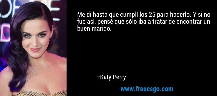 Me di hasta que cumplí los 25 para hacerlo. Y si no fue así, pensé que sólo iba a tratar de encontrar un buen marido. – Katy Perry