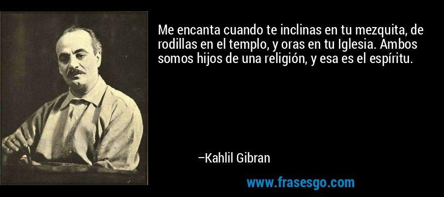 Me encanta cuando te inclinas en tu mezquita, de rodillas en el templo, y oras en tu Iglesia. Ambos somos hijos de una religión, y esa es el espíritu. – Kahlil Gibran