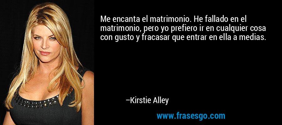 Me encanta el matrimonio. He fallado en el matrimonio, pero yo prefiero ir en cualquier cosa con gusto y fracasar que entrar en ella a medias. – Kirstie Alley
