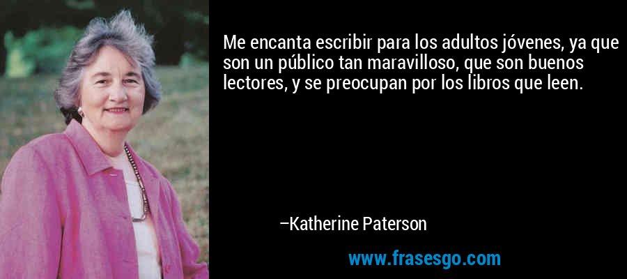 Me encanta escribir para los adultos jóvenes, ya que son un público tan maravilloso, que son buenos lectores, y se preocupan por los libros que leen. – Katherine Paterson