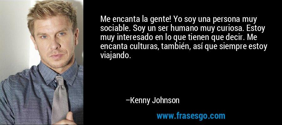 Me encanta la gente! Yo soy una persona muy sociable. Soy un ser humano muy curiosa. Estoy muy interesado en lo que tienen que decir. Me encanta culturas, también, así que siempre estoy viajando. – Kenny Johnson