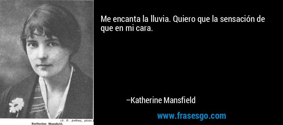 Me encanta la lluvia. Quiero que la sensación de que en mi cara. – Katherine Mansfield