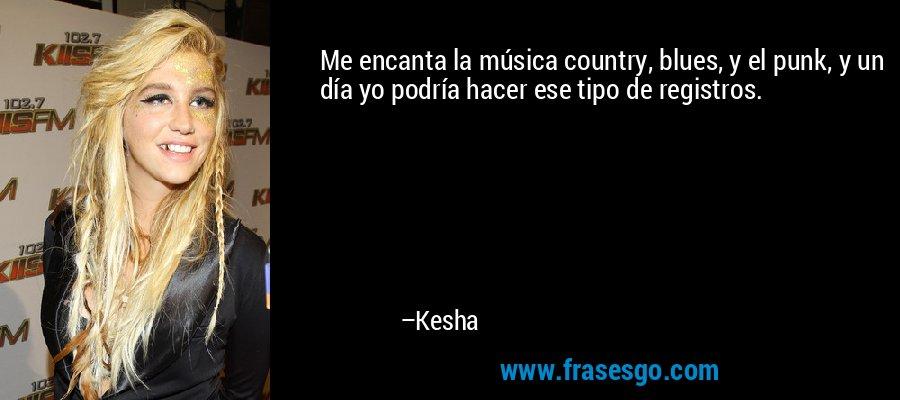 Me encanta la música country, blues, y el punk, y un día yo podría hacer ese tipo de registros. – Kesha