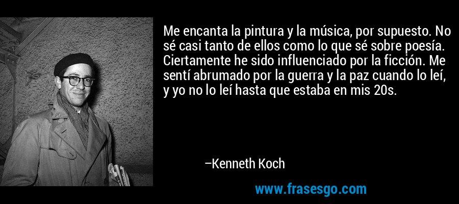 Me encanta la pintura y la música, por supuesto. No sé casi tanto de ellos como lo que sé sobre poesía. Ciertamente he sido influenciado por la ficción. Me sentí abrumado por la guerra y la paz cuando lo leí, y yo no lo leí hasta que estaba en mis 20s. – Kenneth Koch