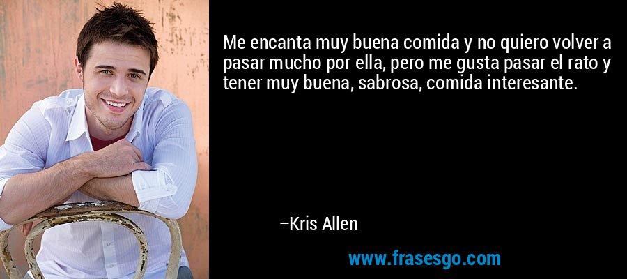 Me encanta muy buena comida y no quiero volver a pasar mucho por ella, pero me gusta pasar el rato y tener muy buena, sabrosa, comida interesante. – Kris Allen