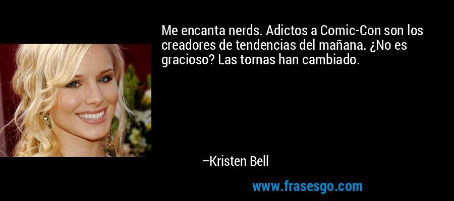 Me encanta nerds. Adictos a Comic-Con son los creadores de tendencias del mañana. ¿No es gracioso? Las tornas han cambiado. – Kristen Bell