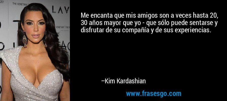 Me encanta que mis amigos son a veces hasta 20, 30 años mayor que yo - que sólo puede sentarse y disfrutar de su compañía y de sus experiencias. – Kim Kardashian