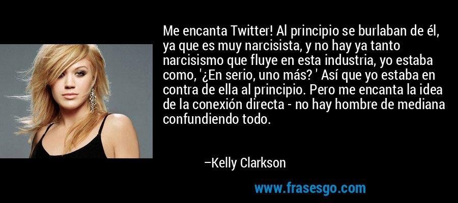 Me encanta Twitter! Al principio se burlaban de él, ya que es muy narcisista, y no hay ya tanto narcisismo que fluye en esta industria, yo estaba como, '¿En serio, uno más? ' Así que yo estaba en contra de ella al principio. Pero me encanta la idea de la conexión directa - no hay hombre de mediana confundiendo todo. – Kelly Clarkson