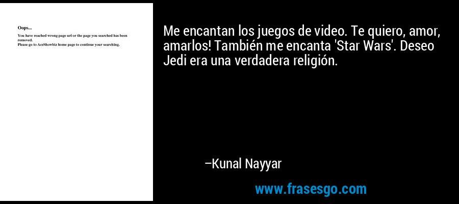Me encantan los juegos de video. Te quiero, amor, amarlos! También me encanta 'Star Wars'. Deseo Jedi era una verdadera religión. – Kunal Nayyar