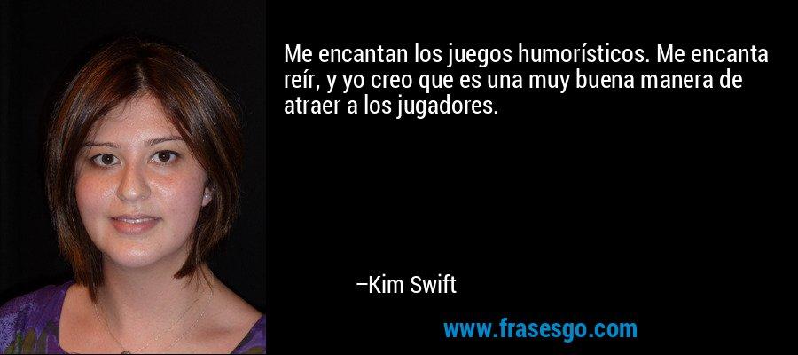Me encantan los juegos humorísticos. Me encanta reír, y yo creo que es una muy buena manera de atraer a los jugadores. – Kim Swift