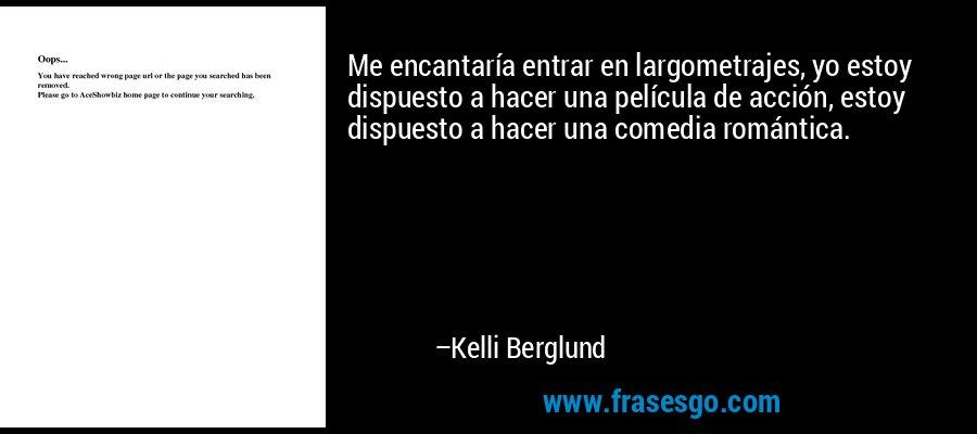 Me encantaría entrar en largometrajes, yo estoy dispuesto a hacer una película de acción, estoy dispuesto a hacer una comedia romántica. – Kelli Berglund