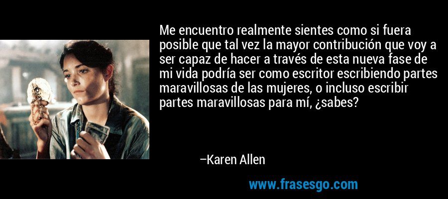 Me encuentro realmente sientes como si fuera posible que tal vez la mayor contribución que voy a ser capaz de hacer a través de esta nueva fase de mi vida podría ser como escritor escribiendo partes maravillosas de las mujeres, o incluso escribir partes maravillosas para mí, ¿sabes? – Karen Allen
