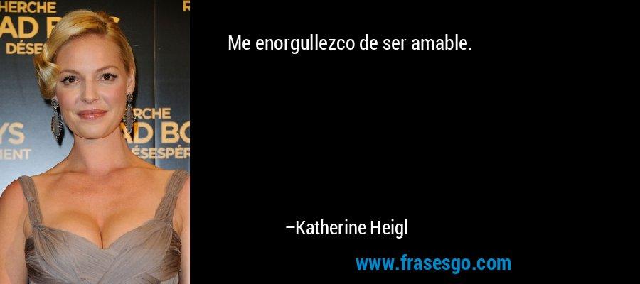 Me enorgullezco de ser amable. – Katherine Heigl