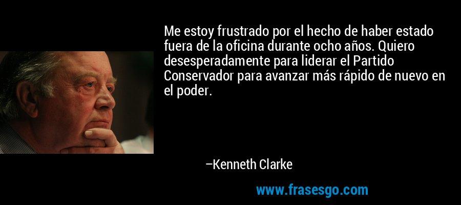 Me estoy frustrado por el hecho de haber estado fuera de la oficina durante ocho años. Quiero desesperadamente para liderar el Partido Conservador para avanzar más rápido de nuevo en el poder. – Kenneth Clarke