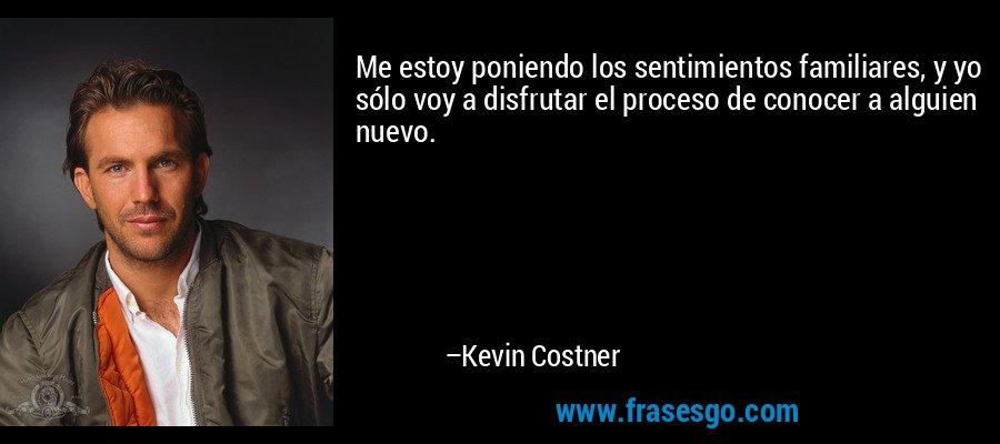 Me estoy poniendo los sentimientos familiares, y yo sólo voy a disfrutar el proceso de conocer a alguien nuevo. – Kevin Costner