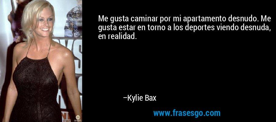 Me gusta caminar por mi apartamento desnudo. Me gusta estar en torno a los deportes viendo desnuda, en realidad. – Kylie Bax