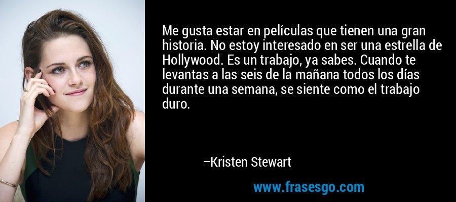 Me gusta estar en películas que tienen una gran historia. No estoy interesado en ser una estrella de Hollywood. Es un trabajo, ya sabes. Cuando te levantas a las seis de la mañana todos los días durante una semana, se siente como el trabajo duro. – Kristen Stewart
