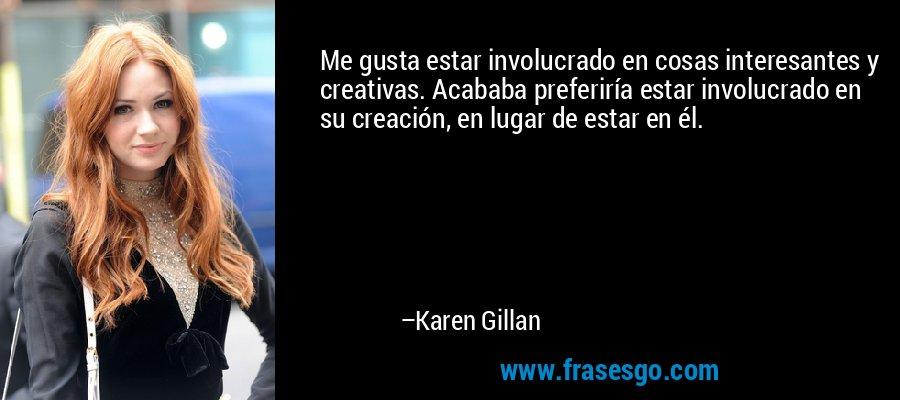 Me gusta estar involucrado en cosas interesantes y creativas. Acababa preferiría estar involucrado en su creación, en lugar de estar en él. – Karen Gillan