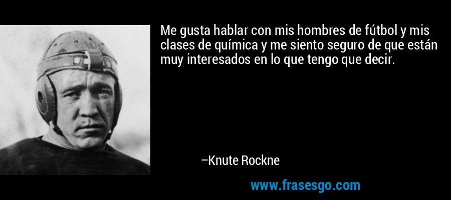 Me gusta hablar con mis hombres de fútbol y mis clases de química y me siento seguro de que están muy interesados en lo que tengo que decir. – Knute Rockne