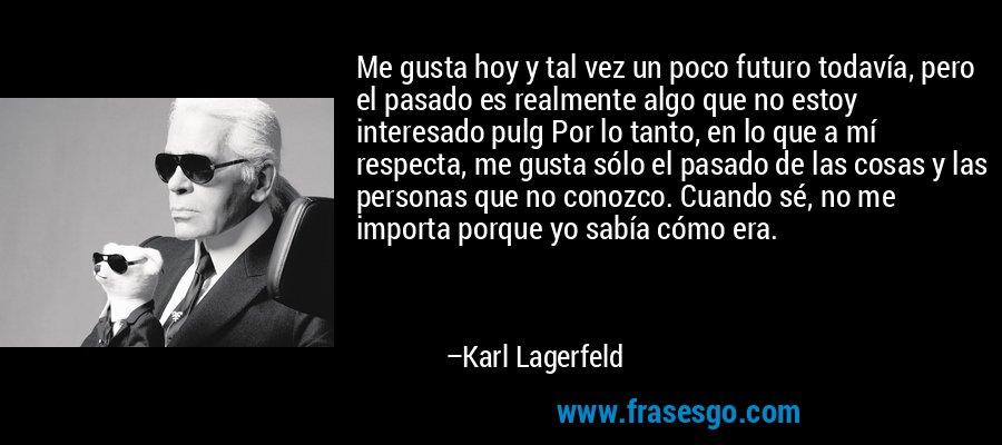 Me gusta hoy y tal vez un poco futuro todavía, pero el pasado es realmente algo que no estoy interesado pulg Por lo tanto, en lo que a mí respecta, me gusta sólo el pasado de las cosas y las personas que no conozco. Cuando sé, no me importa porque yo sabía cómo era. – Karl Lagerfeld