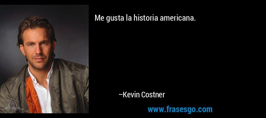 Me gusta la historia americana. – Kevin Costner
