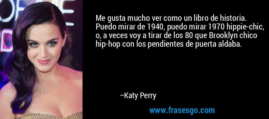 Me gusta mucho ver como un libro de historia. Puedo mirar de 1940, puedo mirar 1970 hippie-chic, o, a veces voy a tirar de los 80 que Brooklyn chico hip-hop con los pendientes de puerta aldaba. – Katy Perry