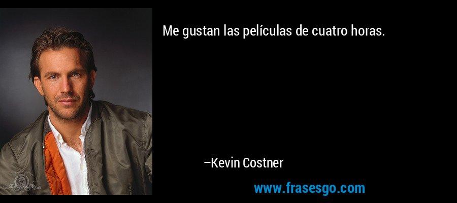 Me gustan las películas de cuatro horas. – Kevin Costner