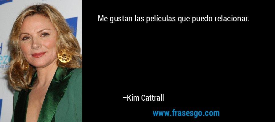 Me gustan las películas que puedo relacionar. – Kim Cattrall