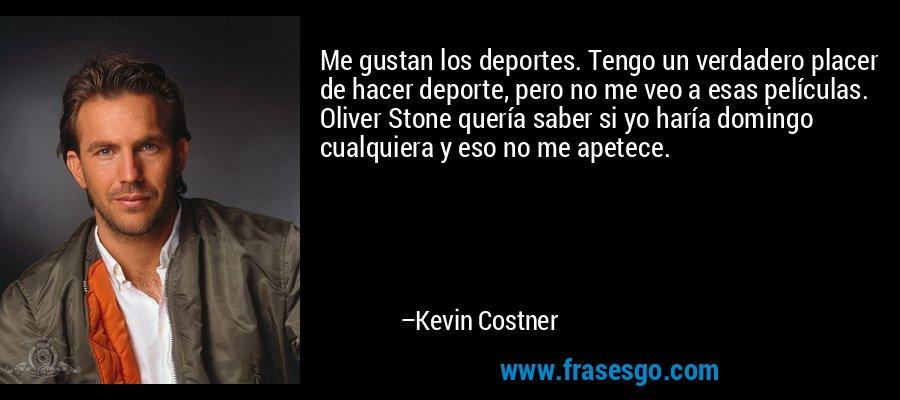 Me gustan los deportes. Tengo un verdadero placer de hacer deporte, pero no me veo a esas películas. Oliver Stone quería saber si yo haría domingo cualquiera y eso no me apetece. – Kevin Costner