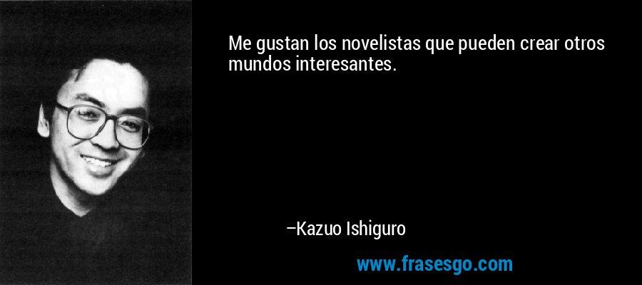 Me gustan los novelistas que pueden crear otros mundos interesantes. – Kazuo Ishiguro