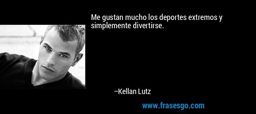 Me gustan mucho los deportes extremos y simplemente divertirse. – Kellan Lutz