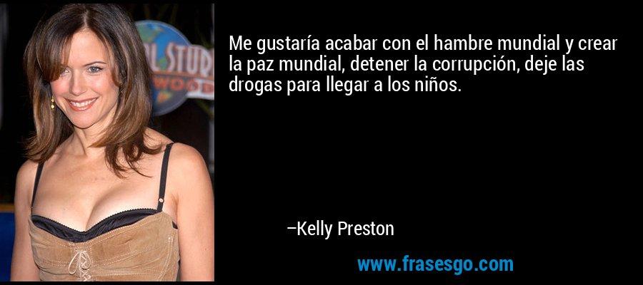 Me gustaría acabar con el hambre mundial y crear la paz mundial, detener la corrupción, deje las drogas para llegar a los niños. – Kelly Preston