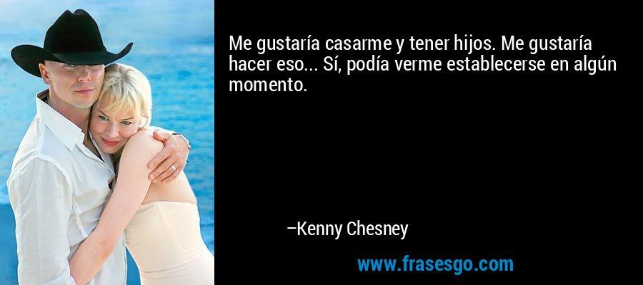 Me gustaría casarme y tener hijos. Me gustaría hacer eso... Sí, podía verme establecerse en algún momento. – Kenny Chesney