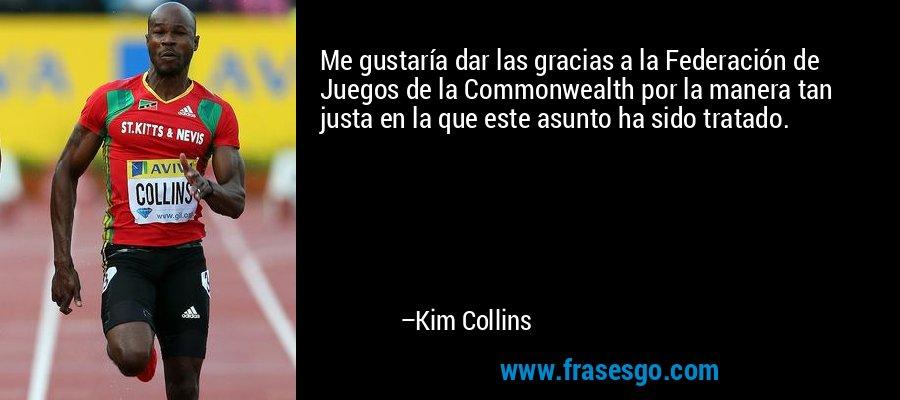 Me gustaría dar las gracias a la Federación de Juegos de la Commonwealth por la manera tan justa en la que este asunto ha sido tratado. – Kim Collins