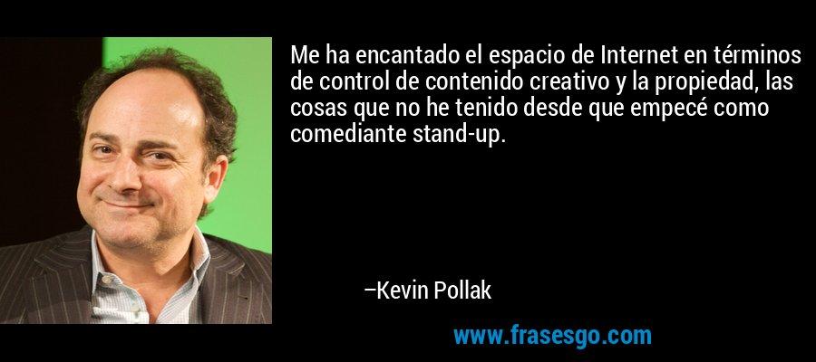 Me ha encantado el espacio de Internet en términos de control de contenido creativo y la propiedad, las cosas que no he tenido desde que empecé como comediante stand-up. – Kevin Pollak