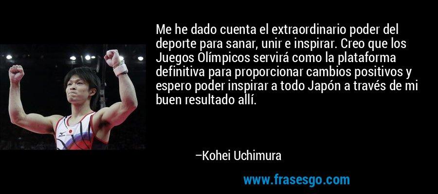 Me he dado cuenta el extraordinario poder del deporte para sanar, unir e inspirar. Creo que los Juegos Olímpicos servirá como la plataforma definitiva para proporcionar cambios positivos y espero poder inspirar a todo Japón a través de mi buen resultado allí. – Kohei Uchimura