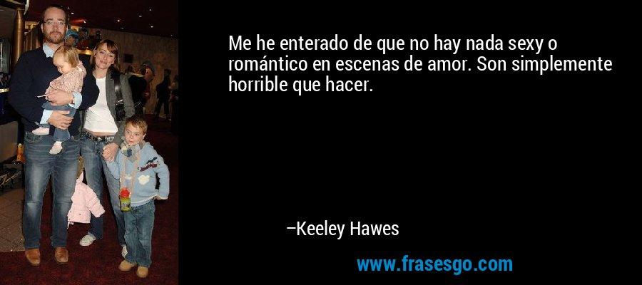 Me he enterado de que no hay nada sexy o romántico en escenas de amor. Son simplemente horrible que hacer. – Keeley Hawes
