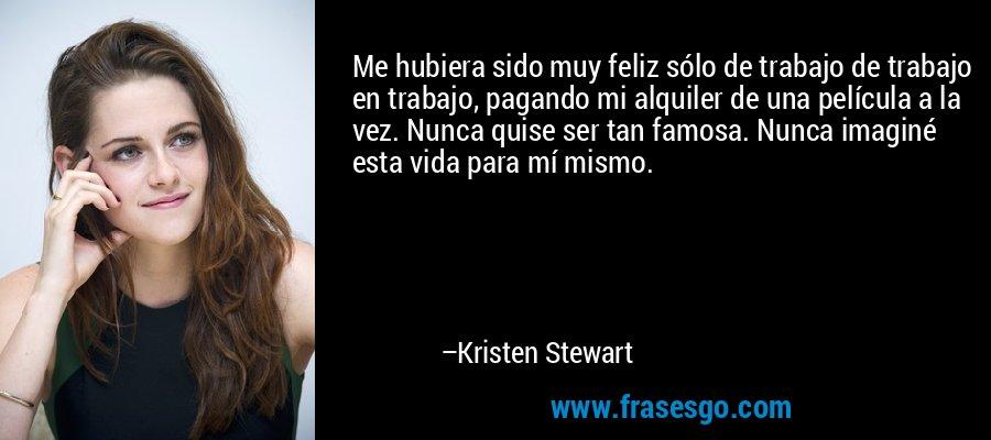 Me hubiera sido muy feliz sólo de trabajo de trabajo en trabajo, pagando mi alquiler de una película a la vez. Nunca quise ser tan famosa. Nunca imaginé esta vida para mí mismo. – Kristen Stewart