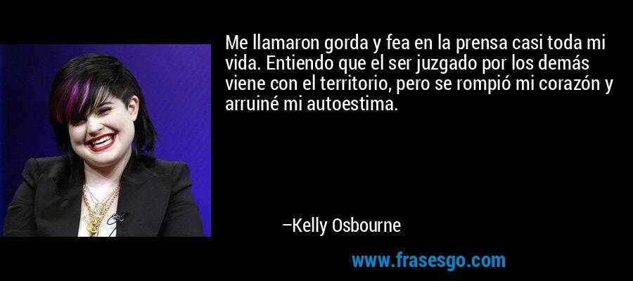 Me llamaron gorda y fea en la prensa casi toda mi vida. Entiendo que el ser juzgado por los demás viene con el territorio, pero se rompió mi corazón y arruiné mi autoestima. – Kelly Osbourne