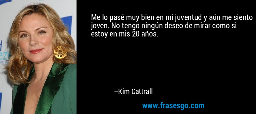 Me lo pasé muy bien en mi juventud y aún me siento joven. No tengo ningún deseo de mirar como si estoy en mis 20 años. – Kim Cattrall