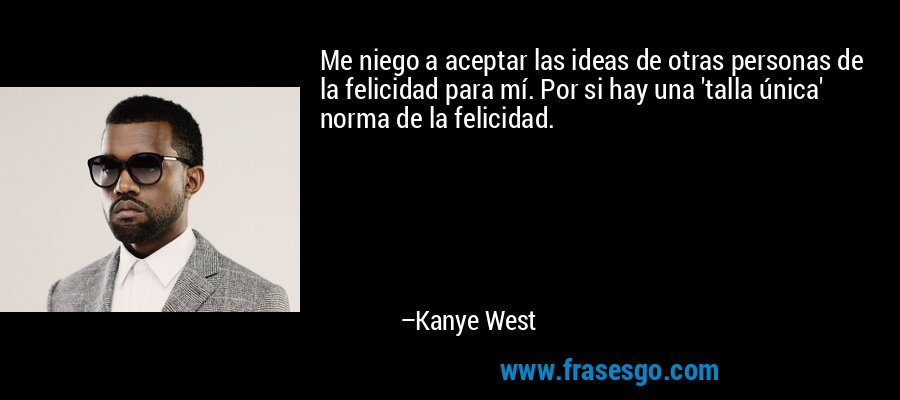Me niego a aceptar las ideas de otras personas de la felicidad para mí. Por si hay una 'talla única' norma de la felicidad. – Kanye West