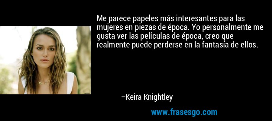Me parece papeles más interesantes para las mujeres en piezas de época. Yo personalmente me gusta ver las películas de época, creo que realmente puede perderse en la fantasía de ellos. – Keira Knightley