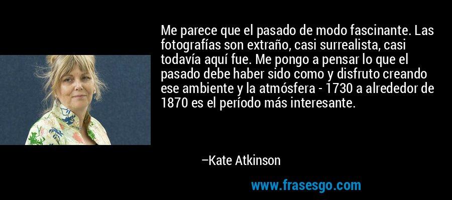 Me parece que el pasado de modo fascinante. Las fotografías son extraño, casi surrealista, casi todavía aquí fue. Me pongo a pensar lo que el pasado debe haber sido como y disfruto creando ese ambiente y la atmósfera - 1730 a alrededor de 1870 es el período más interesante. – Kate Atkinson