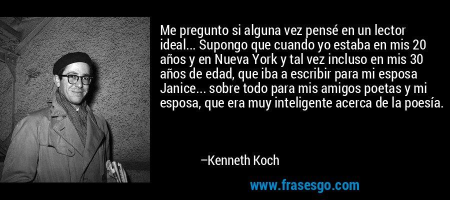 Me pregunto si alguna vez pensé en un lector ideal... Supongo que cuando yo estaba en mis 20 años y en Nueva York y tal vez incluso en mis 30 años de edad, que iba a escribir para mi esposa Janice... sobre todo para mis amigos poetas y mi esposa, que era muy inteligente acerca de la poesía. – Kenneth Koch