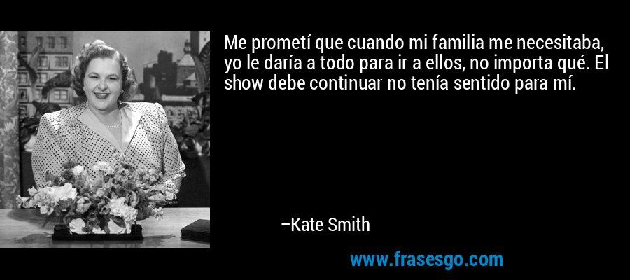 Me prometí que cuando mi familia me necesitaba, yo le daría a todo para ir a ellos, no importa qué. El show debe continuar no tenía sentido para mí. – Kate Smith