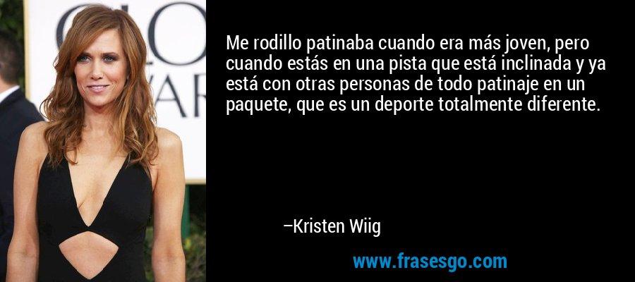 Me rodillo patinaba cuando era más joven, pero cuando estás en una pista que está inclinada y ya está con otras personas de todo patinaje en un paquete, que es un deporte totalmente diferente. – Kristen Wiig