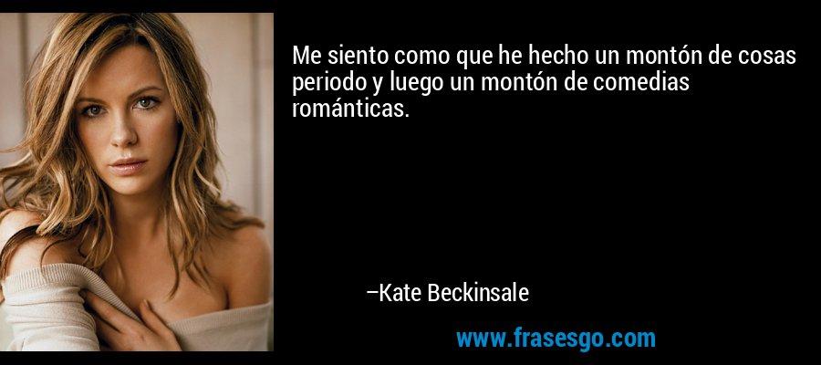 Me siento como que he hecho un montón de cosas periodo y luego un montón de comedias románticas. – Kate Beckinsale