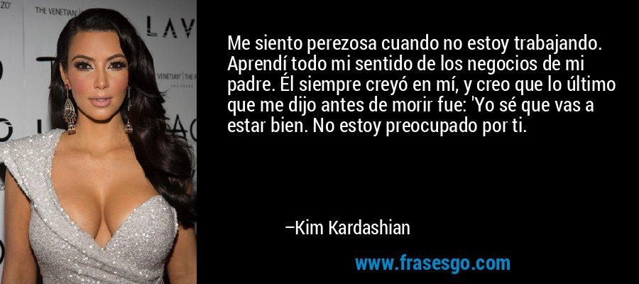 Me siento perezosa cuando no estoy trabajando. Aprendí todo mi sentido de los negocios de mi padre. Él siempre creyó en mí, y creo que lo último que me dijo antes de morir fue: 'Yo sé que vas a estar bien. No estoy preocupado por ti. – Kim Kardashian